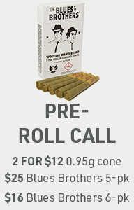 Pre-Roll Call: 2 for $12 0.95g Cone OR $25 Blues Brothers 5pk OR $16 Blues Brothers 6pk